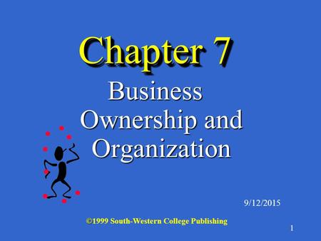 1 Chapter 7 Business Ownership and Organization 9/12/2015 © ©1999 South-Western College Publishing.