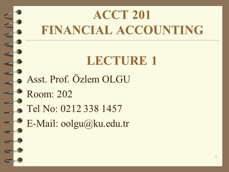 1 ACCT 201 FINANCIAL ACCOUNTING LECTURE 1 Asst. Prof. Özlem OLGU Room: 202 Tel No: 0212 338 1457