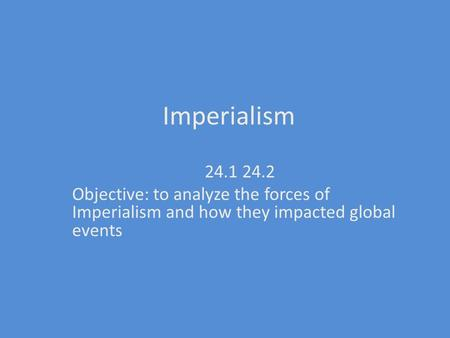 Imperialism 24.1 24.2 Objective: to analyze the forces of Imperialism and how they impacted global events.