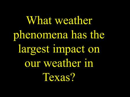 What weather phenomena has the largest impact on our weather in Texas?