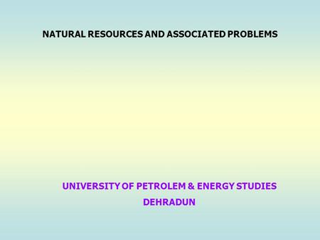 NATURAL <strong>RESOURCES</strong> AND ASSOCIATED PROBLEMS UNIVERSITY <strong>OF</strong> PETROLEM & ENERGY STUDIES DEHRADUN.
