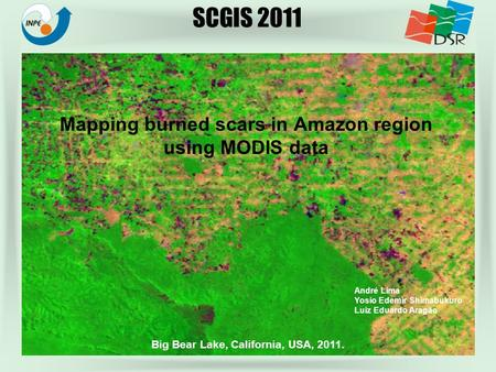 Mapping burned scars in Amazon region using MODIS data Big Bear Lake, California, USA, 2011. André Lima Yosio Edemir Shimabukuro Luiz Eduardo Aragão SCGIS.