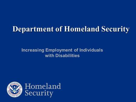 Department of Homeland Security Department of Homeland Security Increasing Employment of Individuals with Disabilities.