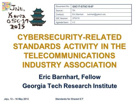 Jeju, 13 – 16 May 2013Standards for Shared ICT CYBERSECURITY-RELATED STANDARDS ACTIVITY IN THE TELECOMMUNICATIONS INDUSTRY ASSOCIATION Eric Barnhart, Fellow.
