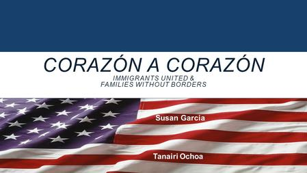 CORAZÓN A CORAZÓN IMMIGRANTS UNITED & FAMILIES WITHOUT BORDERS Susan Garcia Tanairi Ochoa.
