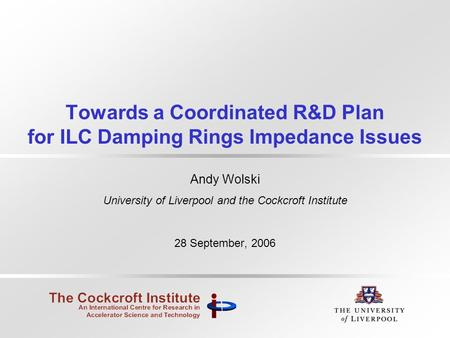 Towards a Coordinated R&D Plan for ILC Damping Rings Impedance Issues Andy Wolski University of Liverpool and the Cockcroft Institute 28 September, 2006.