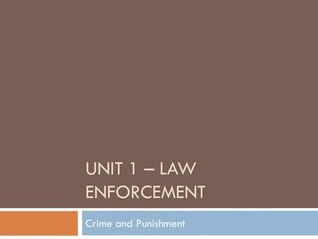 UNIT 1 – LAW ENFORCEMENT Crime and Punishment. Criminal Justice  The purpose of Criminal Justice  To control crime  To prevent crime  To provide and.