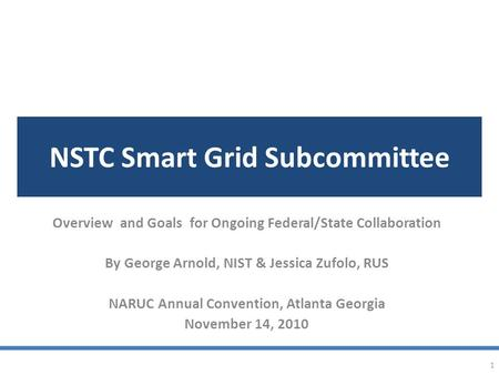 NSTC Smart Grid Subcommittee Overview and Goals for Ongoing Federal/State Collaboration By George Arnold, NIST & Jessica Zufolo, RUS NARUC Annual Convention,