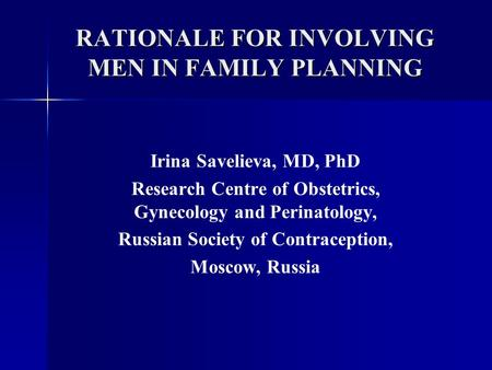 RATIONALE FOR INVOLVING MEN IN FAMILY PLANNING Irina Savelieva, MD, PhD Research Centre of Obstetrics, Gynecology and Perinatology, Russian Society of.