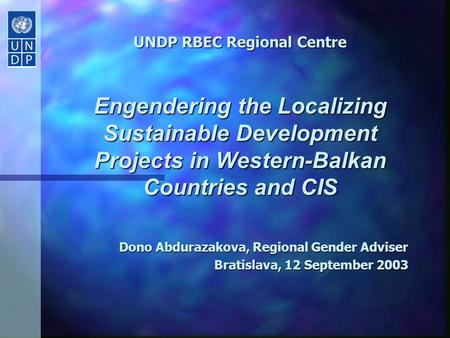 UNDP RBEC Regional Centre Engendering the Localizing Sustainable Development Projects in Western-Balkan Countries and CIS Dono Abdurazakova, Regional.