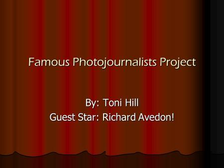 Famous Photojournalists Project By: Toni Hill Guest Star: Richard Avedon!