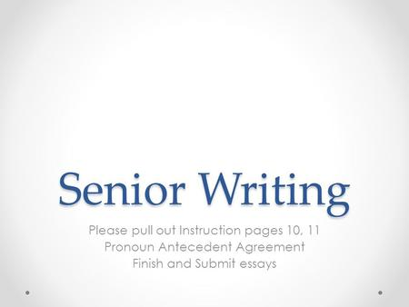 Senior Writing Please pull out Instruction pages 10, 11 Pronoun Antecedent Agreement Finish and Submit essays.