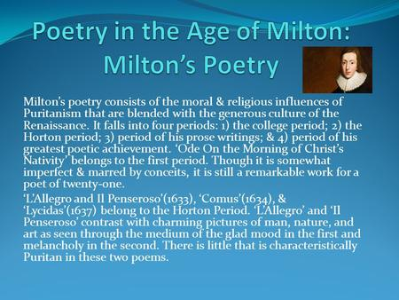 Milton's poetry consists of the moral & religious influences of Puritanism that are blended with the generous culture of the Renaissance. It falls into.
