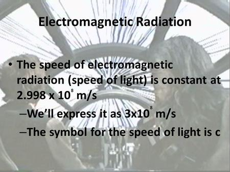 Electromagnetic Radiation The speed of electromagnetic radiation (speed of light) is constant at 2.998 x 10 m/s – We'll express it as 3x10 m/s – The symbol.