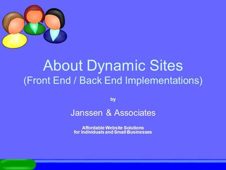 About Dynamic Sites (Front End / Back End Implementations) by Janssen & Associates Affordable Website Solutions for Individuals and Small Businesses.