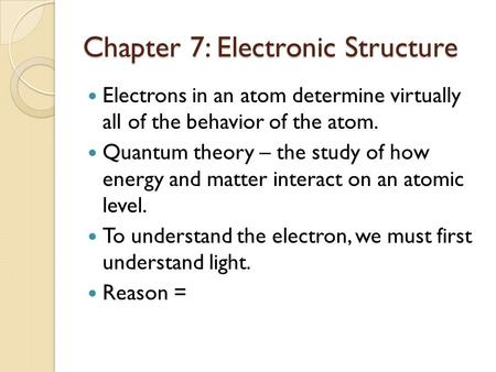 Chapter 7: Electronic Structure Electrons in an atom determine virtually all of the behavior of the atom. Quantum theory – the study of how energy and.