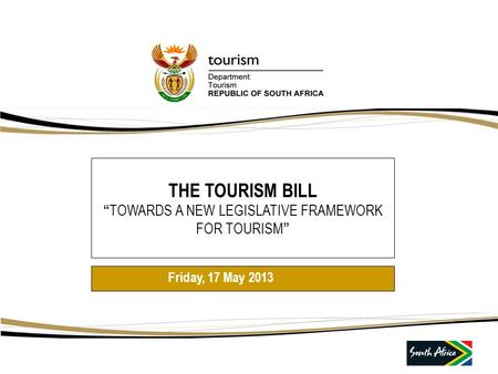 "THE TOURISM BILL "" TOWARDS A NEW LEGISLATIVE FRAMEWORK FOR TOURISM "" Friday, 17 May 2013."