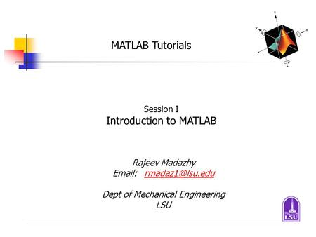 MATLAB Tutorials Session I Introduction to MATLAB Rajeev Madazhy Dept of Mechanical Engineering LSU.