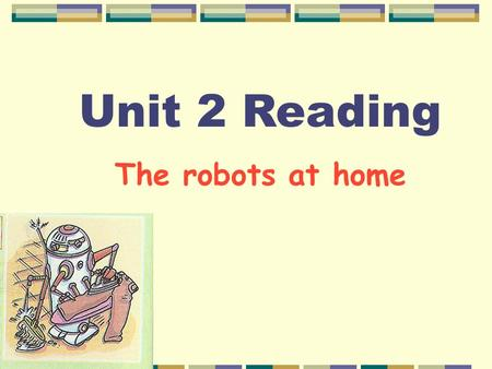 Unit 2 Reading The robots at home Task 1 : Skim the article and divide it into 4 parts and conclude its main idea. Part1: Part2: Part3: Part4: Introduce.