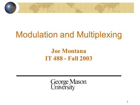 1 <strong>Modulation</strong> and Multiplexing Joe Montana IT 488 - Fall 2003.