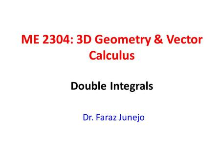ME 2304: 3D Geometry & Vector Calculus Dr. Faraz Junejo Double Integrals.