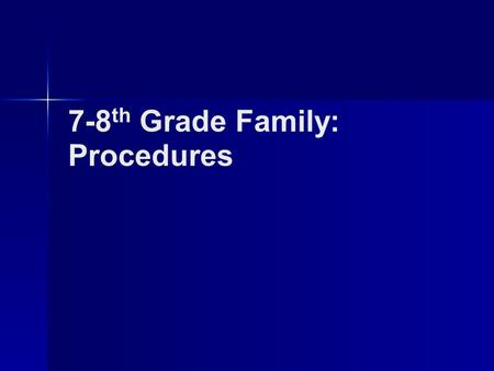 7-8 th Grade Family: Procedures. morning procedures 1.Enter the classroom silently. 2.Put bookbags, coats, and hats in ___________. They will remain there.