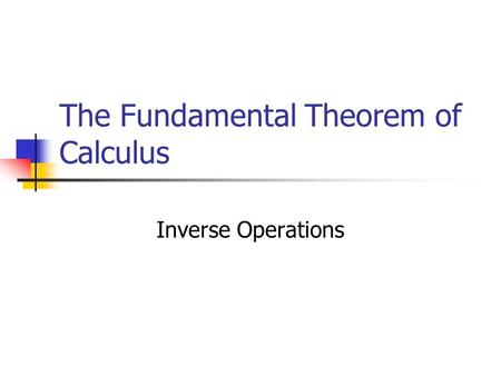 The Fundamental Theorem of Calculus Inverse Operations.