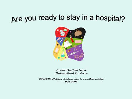 Created by Emi Inoue University of La Verne EDU530M Helping children cope in a medical setting Fall 2005.