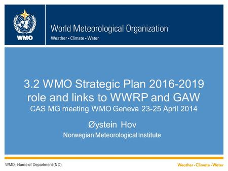 WMO 3.2 WMO Strategic Plan 2016-2019 role and links to WWRP and GAW CAS MG meeting WMO Geneva 23-25 April 2014 Øystein Hov Norwegian Meteorological Institute.