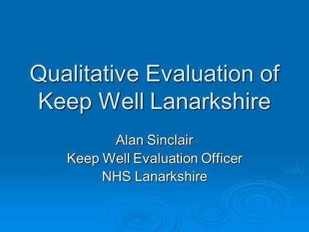 Qualitative Evaluation of Keep Well Lanarkshire Alan Sinclair Keep Well Evaluation Officer NHS Lanarkshire.