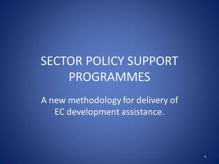 SECTOR POLICY SUPPORT PROGRAMMES A new methodology for delivery of EC development assistance. 1.
