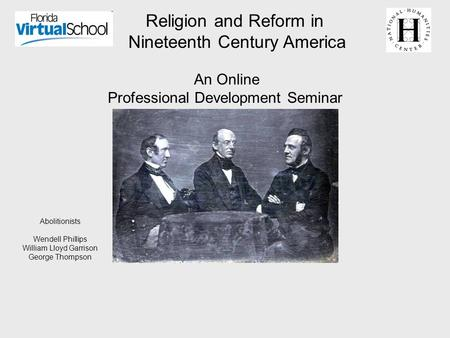 Religion and Reform <strong>in</strong> Nineteenth Century America An Online Professional Development Seminar Abolitionists Wendell Phillips William Lloyd Garrison George.