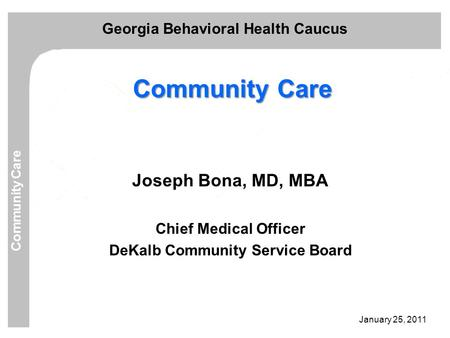 January 25, 2011 Georgia Behavioral Health Caucus Community Care Joseph Bona, MD, MBA Chief Medical Officer DeKalb Community Service Board.