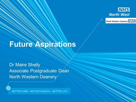 Future Aspirations Dr Maire Shelly Associate Postgraduate Dean North Western Deanery.