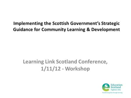Implementing the Scottish Government's Strategic Guidance for Community Learning & Development Learning Link Scotland Conference, 1/11/12 - Workshop.