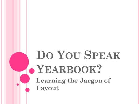 D O Y OU S PEAK Y EARBOOK ? Learning the Jargon of Layout.