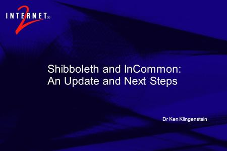 Dr Ken Klingenstein Shibboleth and InCommon: An Update and Next Steps.