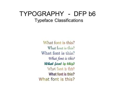TYPOGRAPHY - DFP b6 Typeface Classifications. What is a font? Complete set of type of a particular face, style, and point size. Question: How many are.
