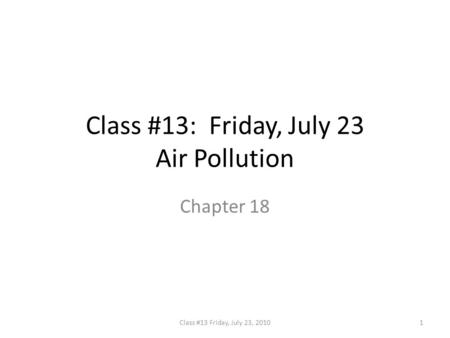 Class #13: Friday, July 23 Air Pollution Chapter 18 1Class #13 Friday, July 23, 2010.