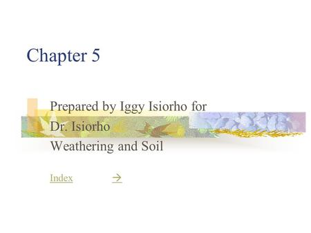 Chapter 5 Prepared by Iggy Isiorho for Dr. Isiorho Weathering and Soil IndexIndex  