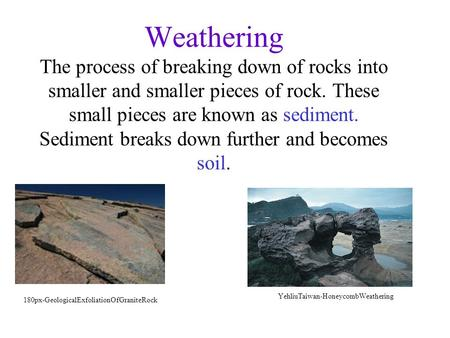 Weathering The process of breaking down of rocks into smaller and smaller pieces of rock. These small pieces are known as sediment. Sediment breaks down.