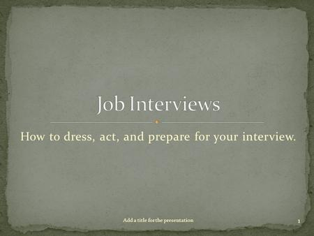 How to dress, act, and prepare for your interview. 1 Add a title for the presentation.