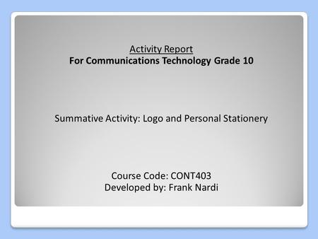 Activity Report For Communications Technology Grade 10 Summative Activity: Logo and Personal Stationery Course Code: CONT403 Developed by: Frank Nardi.