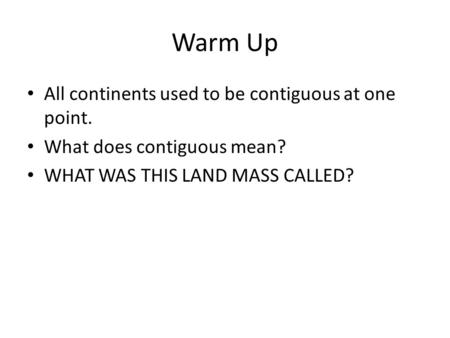 Warm Up All continents used to be contiguous at one point. What does contiguous mean? WHAT WAS THIS LAND MASS CALLED?