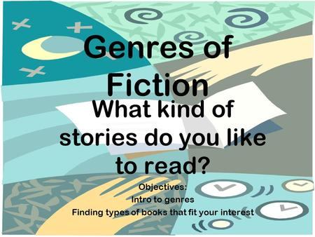 Genres of Fiction What kind of stories do you like to read? Objectives: Intro to genres Finding types of books that fit your interest.