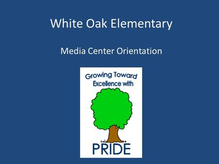 White Oak Elementary Media Center Orientation General Information about the Media Center The media center is open Monday through Friday from 7:30-3:30.