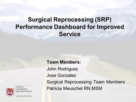 Surgical Reprocessing (SRP) Performance Dashboard for Improved Service Team Members : John Rodriguez Jose Gonzalez Surgical Reprocessing Team Members Patricia.