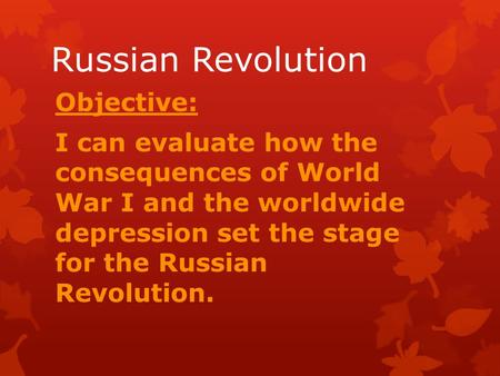 Russian Revolution Objective: I can evaluate how the consequences of World War I and the worldwide depression set the stage for the Russian Revolution.