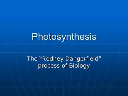 "<strong>Photosynthesis</strong> The ""Rodney Dangerfield"" process of Biology."