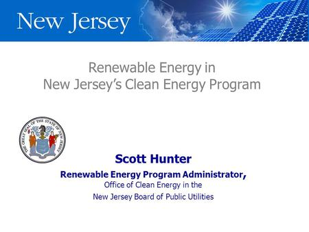 Renewable Energy in New Jersey's Clean Energy Program Scott Hunter Renewable Energy Program Administrator, Office of Clean Energy in the New Jersey Board.